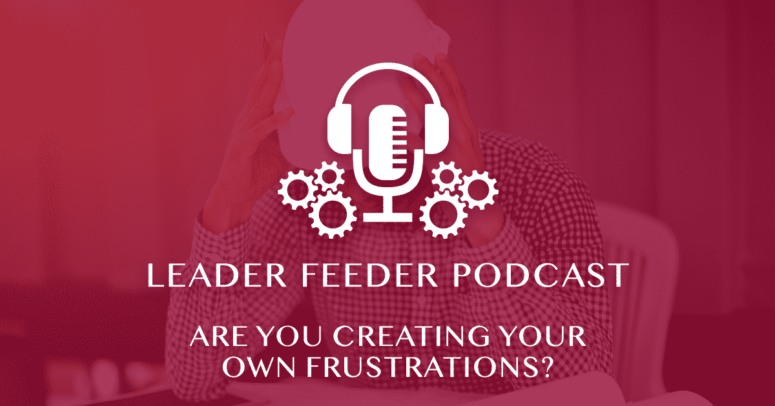 Are You Creating Your Own Frustrations?